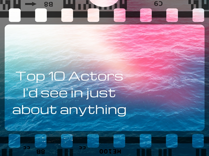 Top 10 actors i'd see in just about anything blogathon